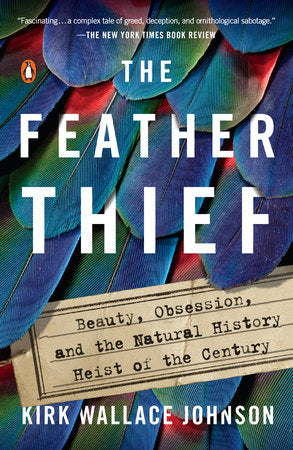 The Feather Thief: Beauty, Obsession, & the Natural History Heist of the Century by Kirk Wallace Johnson
