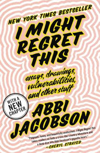 I Might Regret This: Essays, Drawings, Vulnerabilities, & Other Stuff by Abbi Jacobson