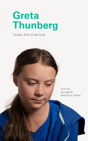 I Know This to Be True: On Truth, Courage, & Saving Our Planet by Greta Thunberg