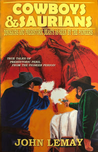 Cowboys & Saurians: Dinosaurs & Prehistoric Beasts As Seen by the Pioneers by John LeMay