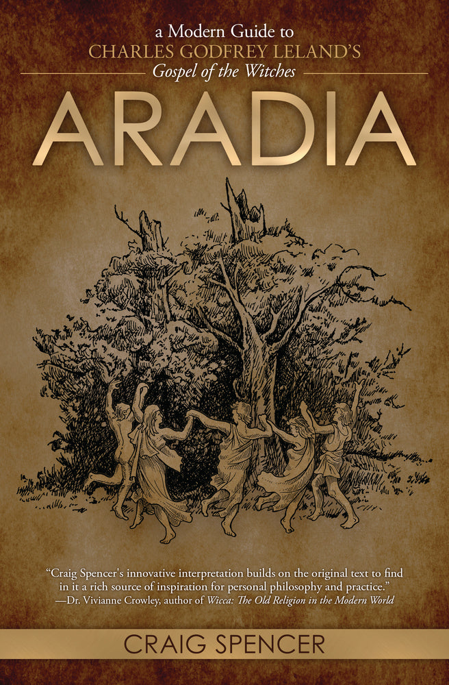 Aradia: A Modern Guide to Charles Godfrey Leland's Gospel of the Witches by Craig Spencer
