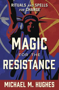 Magic for the Resistance: Rituals & Spells for Change by Michael M. Hughes