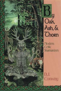 By Oak, Ash & Thorn: Modern Celtic Shamanism by D.J. Conway