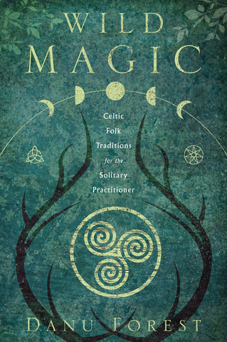 Wild Magic: Celtic Folk Traditions for the Solitary Practioner by Danu Forest