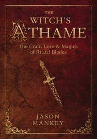 The Witch's Athame: The Craft, Lore & Magick of Ritual Blades by Jason Mankey