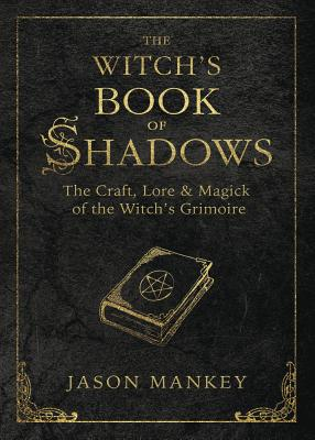 The Witch's Book of Shadows: The Craft, Lore & Magick of the Witch's Grimoire by Jason Mankey