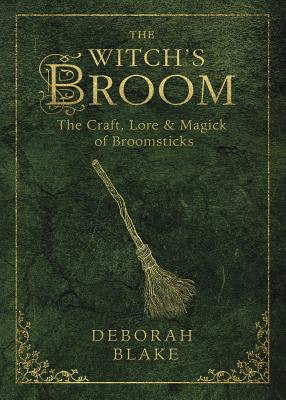 The Witch's Broom: The Craft, Lore & Magick of Broomsticks by Deborah Blake