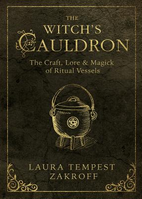 The Witch's Cauldron: The Craft, Lore & Magick of Ritual Vessels by Laura Tempest Zakroff