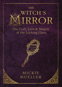 The Witch's Mirror: The Craft, Lore & Magick of the Looking Glass by Mickie Mueller