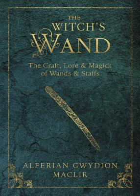 The Witch's Wand: The Craft, Lore, and Magick of Wands & Staffs by Alferian Gwydion Maclir