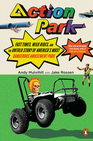 Action Park! Fast Times, Wild Rides, & the Untold Story of America's Most Dangerous Amusement Park by Andy Mulvihill & Jake Rossen