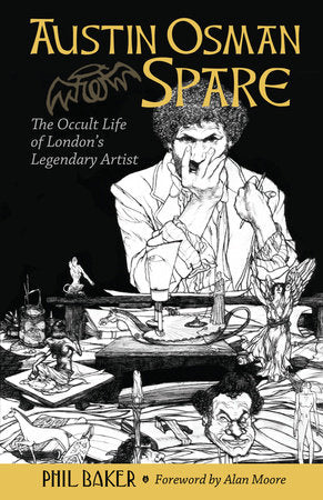 Austin Osman Spare: The Occult Life of London's Legendary Artist by Phil Baker