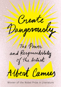 Create Dangerously: The Power of Responsibility of the Artist by Albert Camus