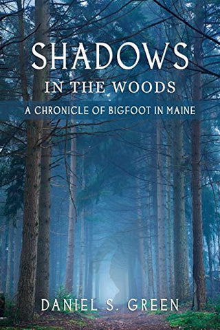 Shadows in the Woods: A Chronicle of Bigfoot in Maine by Daniel S. Green