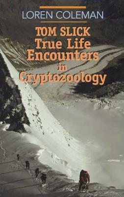 Tom Slick: True Life Encounters in Cryptozoology by Loren Coleman