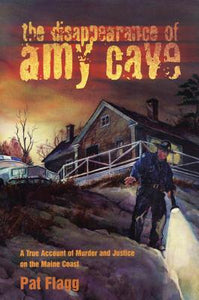 The Disappearance of Amy Cave: A True Account of Murder & Justice in Maine by Pat Flagg
