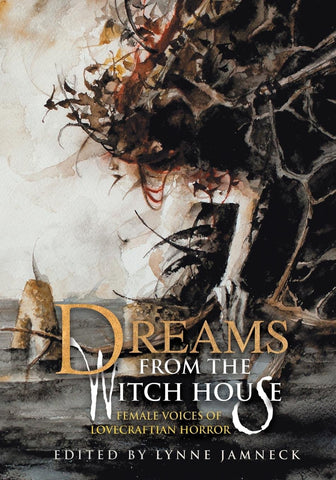 Dreams from the Witch House: Female Voices of Lovecraftian Horror ed. by Lynne Jamneck