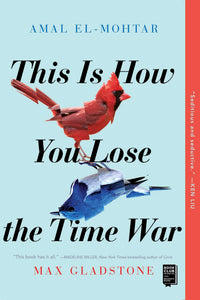 This Is How You Lose the Time War by Amal El-Mohtar & Max Gladstone