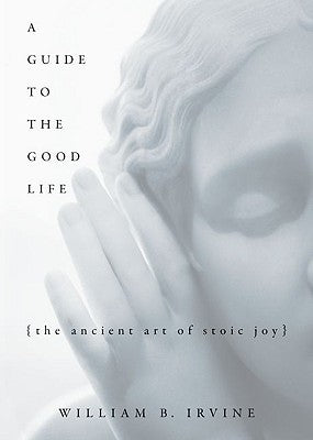 A Guide to the Good Life: The Ancient Art of Stoic Joy by William Irvine