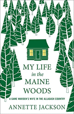 My Life in the Maine Woods: A Game Warden's Wife in the Allagash Country by Annette Jackson