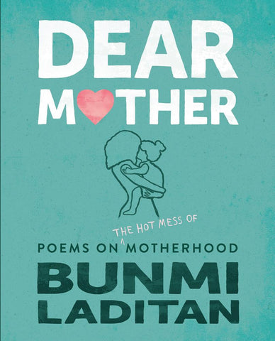 Dear Mother: Poems on the Hot Mess of Motherhood by Bunmi Laditan