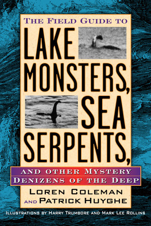 The Field Guide to Lake Monsters, Sea Serpents, and Other Mystery Denizens of the Deep by Loren Coleman & Patrick Huyghe