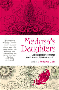 Medusa's Daughters: Magic & Monstrosity from Women Writers of the Fin-de-Siecle ed by Theodora Goss