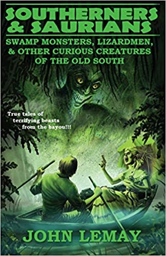 Southerners & Saurians: Swamp Monsters, Lizard Men, & Other Curious Creatures of the Old South by John LeMay