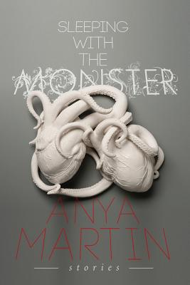 Sleeping with the Monster: Stories by Anya Martin