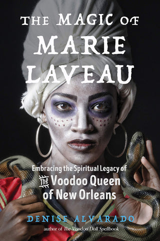 The Magic of Marie Laveau: Embracing the Spiritual Legacy of the Voodoo Queen of New Orleans by Denise Alvarado