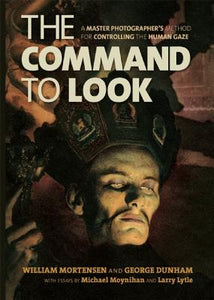 The Command to Look: A Master Photographer's Method for Controlling the Human Gaze by William Mortensen