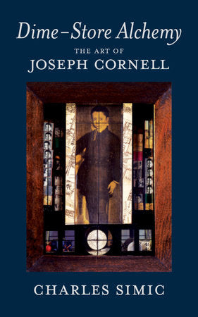 Dime-Store Alchemy: The Art of Joseph Cornell by Charles Simic