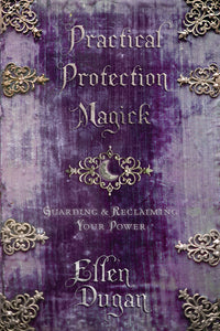 Practical Protection Magick: Guarding & Reclaiming Your Power by Ellen Dugan