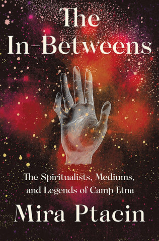 The In-Betweens: The Spiritualists, Mediums & Legends of Camp Etna by Mira Ptacin - hardcvr