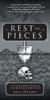 Rest In Pieces: The Curious Fates of Famous Corpses by Bess Lovejoy