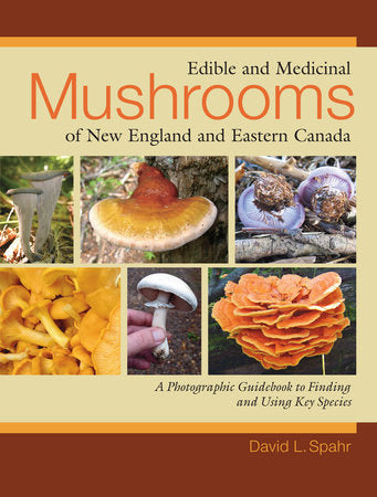 Edible & Medicinal Mushrooms of New England & Eastern Canada by David L. Spahr