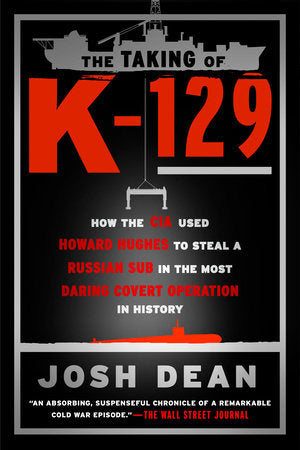 The Taking of K-129: How the CIA Used Howard Hughes to Steal a Russian Sub in the Most Daring Covert Operation in History by Josh Dean