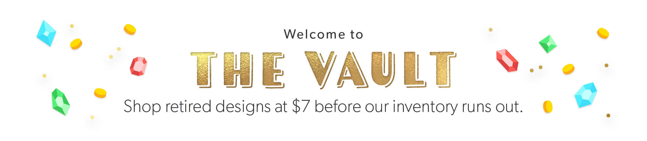 Welcome to The Vault. Shop retired designs at $7 before our inventory runs out.