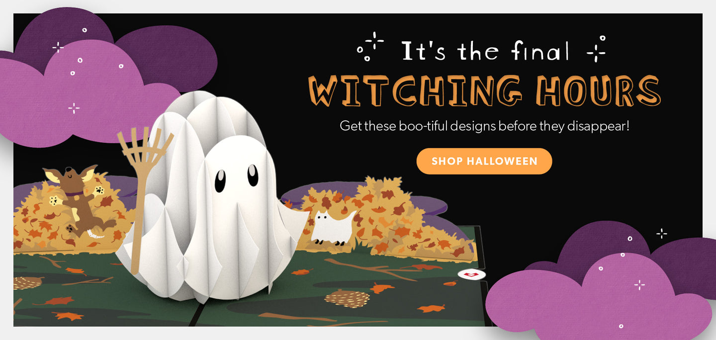 It's the final witching hours. Get these boo-tiful designs before they disappear! Click here to shop Halloween.