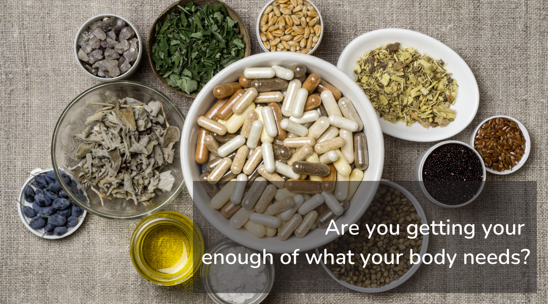 Image: Small bowls full of herbs and supplements. Text: Are you getting enough of what your body needs?