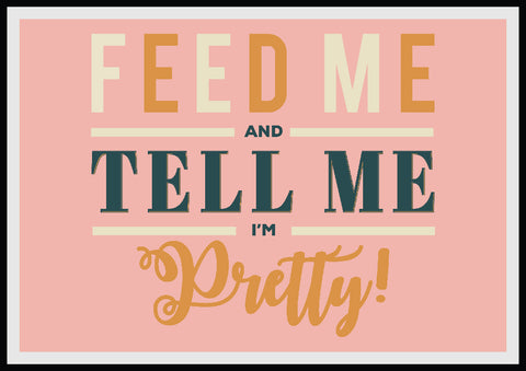 'Feed me and tell me I'm pretty' Print