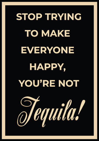 'Stop trying to make everyone happy, you're not tequila' Print