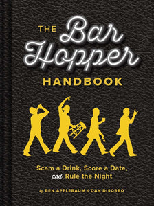 The Bar Hopper Handbook: Scam a Drink, Score a Date, and Rule the Night