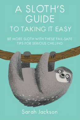 A Sloth's Guide to Taking It Easy: Be More Sloth With These Fail-safe Tips for Serious Chilling By Sarah Jackson