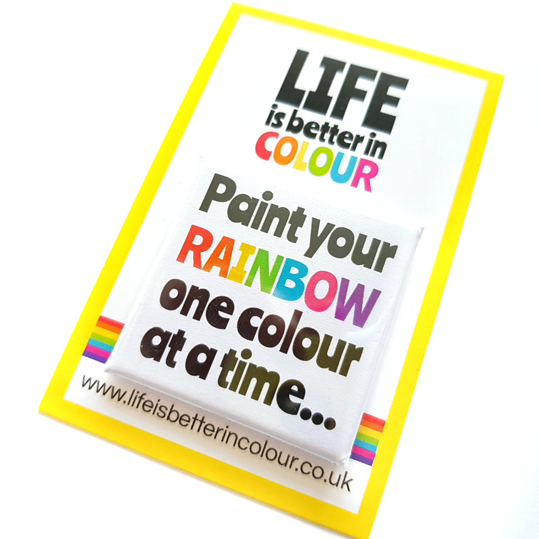 Paint Your Rainbow One Day at a Time Square Badge - Life is Better in Colour