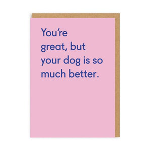 You're great but your dog is so much better - birthday card - sarcastic cards - OHHDeer