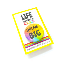 Load image into Gallery viewer, Dream Big Badge - Rainbow button Badge - Life is Better in Colour