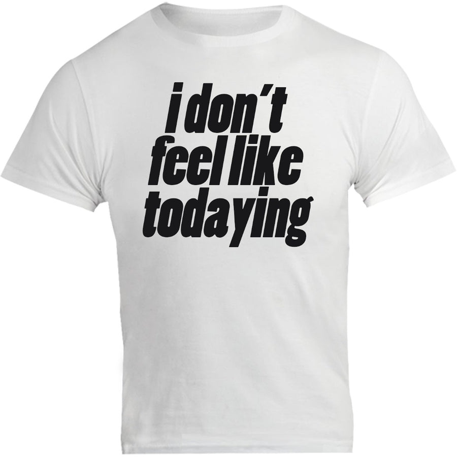 I Don't Feel Like Todaying - Unisex Tee - Graphic Tees Australia