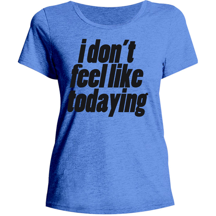 I Don't Feel Like Todaying - Ladies Relaxed Fit Tee - Graphic Tees Australia