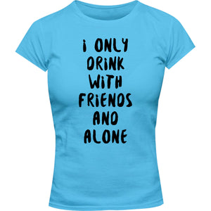 I Only Drink With Friends And Alone - Ladies Slim Fit Tee - Graphic Tees Australia